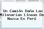 Un Camión Daña Las Milenarias <b>Líneas De Nazca</b> En Perú