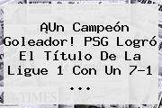 ¡Un Campeón Goleador! <b>PSG</b> Logró El Título De La Ligue 1 Con Un 7-1 ...