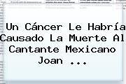 Un Cáncer Le Habría Causado La Muerte Al Cantante Mexicano <b>Joan</b> <b>...</b>