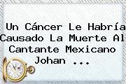 Un Cáncer Le Habría Causado La Muerte Al Cantante Mexicano <b>Johan</b> <b>...</b>