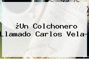 ¿Un Colchonero Llamado <b>Carlos Vela</b>?