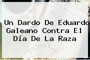 Un Dardo De Eduardo Galeano Contra El <b>Día De La Raza</b>