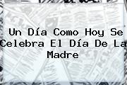 Un Día Como Hoy Se Celebra El <b>Día De La Madre</b>
