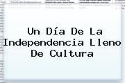 Un <b>Día De La Independencia</b> Lleno De Cultura