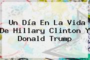 Un Día En La Vida De <b>Hillary Clinton</b> Y Donald Trump