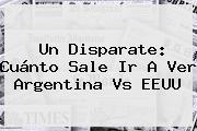 Un Disparate: Cuánto Sale Ir A Ver <b>Argentina Vs EEUU</b>