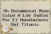 Un Documental Ruso Culpó A Los Judíos Por El Hundimiento Del <b>Titanic</b>