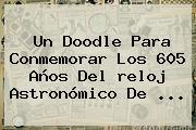 Un Doodle Para Conmemorar Los 605 Años Del <b>reloj Astronómico De</b> <b>...</b>
