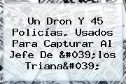 Un Dron Y 45 Policías, Usados Para Capturar Al Jefe De 'los <b>Triana</b>'