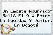 Un Empate Aburridor Selló El 0-0 Entre <b>La Equidad</b> Y <b>Junior</b>, En Bogotá