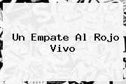 <b>Un Empate Al Rojo Vivo</b>