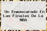 Un Enmascarado En Las Finales De La <b>NBA</b>