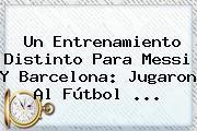 Un Entrenamiento Distinto Para Messi Y <b>Barcelona</b>: Jugaron Al Fútbol ...