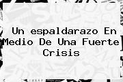 Un <b>espaldarazo</b> En Medio De Una Fuerte Crisis