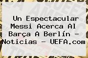 Un Espectacular Messi Acerca Al Barça A Berlín - Noticias - <b>UEFA</b>.com