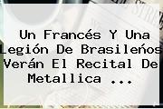 Un Francés Y Una Legión De Brasileños Verán El Recital De <b>Metallica</b> ...
