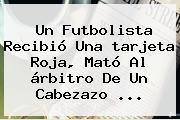 Un Futbolista Recibió Una <b>tarjeta Roja</b>, Mató Al árbitro De Un Cabezazo ...