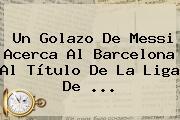 Un Golazo De Messi Acerca Al <b>Barcelona</b> Al Título De La Liga De ...