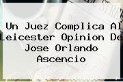Un Juez Complica Al <b>Leicester</b> Opinion De Jose Orlando Ascencio