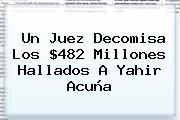 Un Juez Decomisa Los $482 Millones Hallados A <b>Yahir Acuña</b>