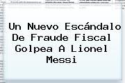 Un Nuevo Escándalo De Fraude Fiscal Golpea A <b>Lionel Messi</b>