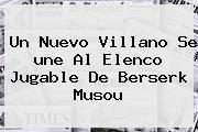 Un Nuevo Villano Se <b>une</b> Al Elenco Jugable De Berserk Musou
