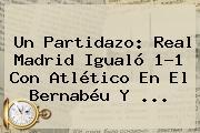 Un Partidazo: <b>Real Madrid</b> Igualó 1-1 Con Atlético En El Bernabéu Y ...