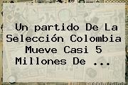 Un <b>partido</b> De La Selección <b>Colombia</b> Mueve Casi 5 Millones De ...