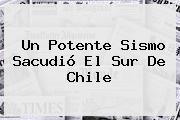 Un Potente Sismo Sacudió El Sur De <b>Chile</b>