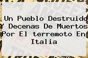 Un Pueblo Destruido Y Decenas De Muertos Por El <b>terremoto En Italia</b>