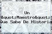 """<u>Un """"Maestro"""" Que Sabe De Historia</u>"""
