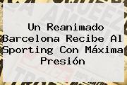 Un Reanimado <b>Barcelona</b> Recibe Al Sporting Con Máxima Presión