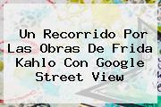 Un Recorrido Por Las Obras De <b>Frida Kahlo</b> Con Google Street View