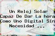 Un Reloj Solar Capaz De Dar La <b>hora</b> Como Uno Digital Sin Necesidad <b>...</b>