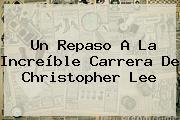 Un Repaso A La Increíble Carrera De <b>Christopher Lee</b>