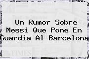 Un Rumor Sobre <b>Messi</b> Que Pone En Guardia Al Barcelona