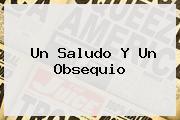 <b>Un Saludo Y Un Obsequio</b>
