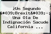 ¿Un Segundo &#039;<b>Brexit</b>&#039;?: Una Ola De Indignación Sacude California ...