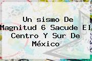 Un <b>sismo</b> De Magnitud 6 Sacude El Centro Y Sur De México