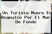 Un Turista Muere En <b>Acapulco</b> Por El Mar De Fondo