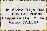 Un Video Dijo Que El <b>fin Del Mundo</b> Llegaría Hoy 29 De Julio (VIDEO)