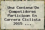 Una Centena De Competidores Participan En Carrera Ciclista <b>2015</b> <b>...</b>