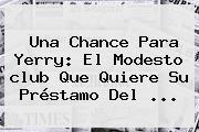 Una Chance Para Yerry: El Modesto <b>club</b> Que Quiere Su Préstamo Del ...