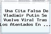 Una Cita Falsa De <b>Vladimir Putin</b> Se Vuelve Viral Tras Los Atentados En <b>...</b>