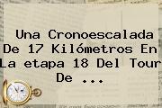 Una Cronoescalada De 17 Kilómetros En La <b>etapa 18</b> Del <b>Tour De</b> ...