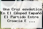 Una Cruz <b>esvástica</b> En El Césped Empañó El Partido Entre Croacia E <b>...</b>