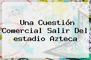 Una Cuestión Comercial Salir Del <b>estadio Azteca</b>