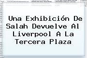 Una Exhibición De Salah Devuelve Al <b>Liverpool</b> A La Tercera Plaza
