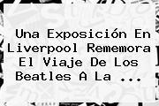 Una Exposición En <b>Liverpool</b> Rememora El Viaje De Los Beatles A La ...