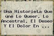 Una Historieta Que <b>une</b> Lo Queer, Lo Ancestral, El Deseo Y El Dolor En <b>...</b>